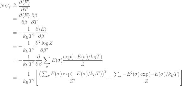 \displaystyle   \begin{aligned}  NC_V &\triangleq \frac{\partial \langle E\rangle}{\partial T} \\       &= \frac{\partial \langle E\rangle}{\partial \beta} \frac{\partial \beta}{\partial T} \\       &= -\frac{1}{k_B T^2} \frac{\partial \langle E\rangle}{\partial \beta} \\       &= -\frac{1}{k_B T^2} \frac{\partial^2 \log Z}{\partial \beta^2} \\       &= -\frac{1}{k_B T^2} \frac{\partial}{\partial \beta} \sum_\sigma E(\sigma) \frac{\exp(-E(\sigma) / k_B T)}{Z} \\       &= -\frac{1}{k_B T^2} \Bigg[\frac{\big(\sum_\sigma E(\sigma) \exp(-E(\sigma) / k_B T)\big)^2}{Z^2} + \frac{\sum_\sigma -E^2(\sigma) \exp(-E(\sigma) / k_B T)}{Z}\Bigg]  \end{aligned}