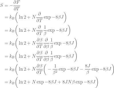 \displaystyle   \begin{aligned}  S &= - \frac{\partial F}{\partial T} \\    &= k_B\bigg(\ln 2 + N\frac{\partial}{\partial T} \exp{-8\beta J}\bigg) \\    &= k_B\bigg(\ln 2 + N\frac{\partial}{\partial T} \frac{1}{\beta}\exp{-8\beta J}\bigg) \\    &= k_B\bigg(\ln 2 + N\frac{\partial \beta}{\partial T} \frac{\partial}{\partial \beta}\frac{1}{\beta}\exp{-8\beta J}\bigg) \\    &= k_B\bigg(\ln 2 + N\frac{\partial \beta}{\partial T} \frac{\partial}{\partial \beta}\frac{1}{\beta}\exp{-8\beta J}\bigg) \\    &= k_B\bigg(\ln 2 + N\frac{\partial \beta}{\partial T}       \bigg(-\frac{1}{\beta^2}\exp{-8\beta J} -       \frac{8J}{\beta}\exp{-8\beta J}\bigg) \\    &= k_B\bigg(\ln 2 +       N\exp{-8\beta J} +       8JN\beta\exp{-8\beta J}\bigg)  \end{aligned}