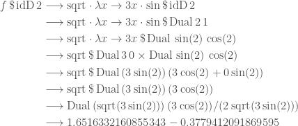 \displaystyle   \begin{aligned}  f\,\$\,\mathrm{idD}\,2 &\longrightarrow \mathrm{sqrt} \cdot \lambda x \rightarrow 3x \cdot \sin \$\,\mathrm{idD}\,2 \\  &\longrightarrow \mathrm{sqrt} \cdot \lambda x \rightarrow 3x \cdot \sin \$\,\mathrm{Dual}\,2\,1 \\  &\longrightarrow \mathrm{sqrt} \cdot \lambda x \rightarrow 3x\,\$\, \mathrm{Dual}\,\sin(2)\,\cos(2) \\  &\longrightarrow \mathrm{sqrt} \,\$\, \mathrm{Dual}\,3\,0 \times \mathrm{Dual}\,\sin(2)\,\cos(2) \\  &\longrightarrow \mathrm{sqrt} \,\$\, \mathrm{Dual}\,(3\sin(2))\, (3\cos(2) + 0\sin(2)) \\  &\longrightarrow \mathrm{sqrt} \,\$\, \mathrm{Dual}\,(3\sin(2))\, (3\cos(2)) \\  &\longrightarrow \mathrm{Dual}\,(\mathrm{sqrt} (3\sin(2)))\, (3\cos(2)) / (2\,\mathrm{sqrt}(3\sin(2))) \\  &\longrightarrow 1.6516332160855343 -0.3779412091869595  \end{aligned}