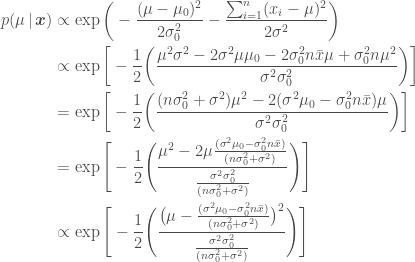 \displaystyle   \begin{aligned}  p(\mu\,|\, \boldsymbol{x}) &\propto \exp{\bigg(  -\frac{(\mu - \mu_0)^2}{2\sigma_0^2}  - \frac{\sum_{i=1}^n(x_i - \mu)^2}{2\sigma^2}\bigg)} \\  &\propto \exp{\bigg[-\frac{1}{2}\bigg(\frac{\mu^2 \sigma^2 -2\sigma^2\mu\mu_0 - 2\sigma_0^2n\bar{x}\mu + \sigma_0^2 n\mu^2}{\sigma^2\sigma_0^2}\bigg)\bigg]} \\  &= \exp{\bigg[-\frac{1}{2}\bigg(\frac{ (n\sigma_0^2 + \sigma^2)\mu^2 - 2(\sigma^2\mu_0 - \sigma_0^2n\bar{x})\mu}{\sigma^2\sigma_0^2}\bigg)\bigg]} \\  &= \exp{\Bigg[-\frac{1}{2}\Bigg(\frac{ \mu^2 - 2\mu\frac{(\sigma^2\mu_0 - \sigma_0^2n\bar{x})}{(n\sigma_0^2 + \sigma^2)}}{\frac{\sigma^2\sigma_0^2}{(n\sigma_0^2 + \sigma^2)}}\Bigg)\Bigg]} \\  &\propto \exp{\Bigg[-\frac{1}{2}\Bigg(\frac{\big(\mu - \frac{(\sigma^2\mu_0 - \sigma_0^2n\bar{x})}{(n\sigma_0^2 + \sigma^2)}\big)^2}{\frac{\sigma^2\sigma_0^2}{(n\sigma_0^2 + \sigma^2)}}\Bigg)\Bigg]}  \end{aligned}