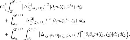 \displaystyle   \begin{aligned} C & \Big( \int_{2^{k_1}}^{2^{k_1 + 1}} \big|\Delta_{[\zeta_1, 2^{k_1 + 1}]}^{(1)}f\big|^2 \,|\partial_\xi m(\zeta_1,2^{k_2})| d\zeta_1 \  & + \int_{2^{k_2}}^{2^{k_2 + 1}} \big|\Delta_{[\zeta_2, 2^{k_2 + 1}]}^{(2)}f|^2 \,|\partial_\eta m(2^{k_1},\zeta_2)\big| d\zeta_2 \  & +\int_{2^{k_2}}^{2^{k_2 + 1}} \int_{2^{k_1}}^{2^{k_1 + 1}} \big|\Delta_{[\zeta_1, 2^{k_1 + 1}] \times [\zeta_2, 2^{k_2 + 1}]}f\big|^2 \,|\partial_\xi \partial_\eta m(\zeta_1, \zeta_2)| d\zeta_1 d\zeta_2 \Big). \end{aligned}