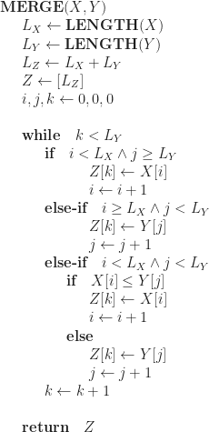 \displaystyle   \textbf{MERGE}(X, Y)  \newline \indent L_X \leftarrow \textbf{LENGTH}(X)  \newline \indent L_Y \leftarrow \textbf{LENGTH}(Y)  \newline \indent L_Z \leftarrow L_X + L_Y  \newline \indent Z \leftarrow [L_Z]  \newline \indent i, j, k \leftarrow 0, 0, 0  \newline  \newline \indent \textbf{while} \quad k < L_Y    \newline \indent \indent \textbf{if} \quad i < L_X \land j \ge L_Y  \newline \indent \indent \indent \indent Z[k] \leftarrow X[i]  \newline \indent \indent \indent \indent i \leftarrow i + 1  \newline \indent \indent \textbf{else-if} \quad i \ge L_X \land j < L_Y  \newline \indent \indent \indent \indent Z[k] \leftarrow Y[j]  \newline \indent \indent \indent \indent j \leftarrow j + 1  \newline \indent \indent \textbf{else-if} \quad i < L_X \land j < L_Y  \newline \indent \indent \indent \textbf{if} \quad X[i] \le Y[j]  \newline \indent \indent \indent \indent Z[k] \leftarrow X[i]  \newline \indent \indent \indent \indent i \leftarrow i + 1  \newline \indent \indent \indent \textbf{else}   \newline \indent \indent \indent \indent Z[k] \leftarrow Y[j]  \newline \indent \indent \indent \indent j \leftarrow j + 1  \newline \indent \indent k \leftarrow k + 1  \newline  \newline \indent \textbf{return} \quad Z