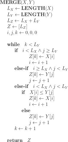 \displaystyle   \textbf{MERGE}(X, Y)  \newline \indent L_X \leftarrow \textbf{LENGTH}(X)  \newline \indent L_Y \leftarrow \textbf{LENGTH}(Y)  \newline \indent L_Z \leftarrow L_X + L_Y  \newline \indent Z \leftarrow [L_Z]  \newline \indent i, j, k \leftarrow 0, 0, 0  \newline  \newline \indent \textbf{while} \quad k < L_Y    \newline \indent \indent \textbf{if} \quad i < L_X \land j \ge L_Y  \newline \indent \indent \indent \indent Z[k] \leftarrow X[i]  \newline \indent \indent \indent \indent i \leftarrow i + 1  \newline \indent \indent \textbf{else-if} \quad i \ge L_X \land j < L_Y  \newline \indent \indent \indent \indent Z[k] \leftarrow Y[j]  \newline \indent \indent \indent \indent j \leftarrow j + 1  \newline \indent \indent \textbf{else-if} \quad i < L_X \land j < L_Y  \newline \indent \indent \indent \textbf{if} \quad X[i] \le Y[j]  \newline \indent \indent \indent \indent Z[k] \leftarrow X[i]  \newline \indent \indent \indent \indent i \leftarrow i + 1  \newline \indent \indent \indent \textbf{else}   \newline \indent \indent \indent \indent Z[k] \leftarrow Y[j]  \newline \indent \indent \indent \indent j \leftarrow j + 1  \newline \indent \indent k \leftarrow k + 1  \newline  \newline \indent \textbf{return} \quad Z