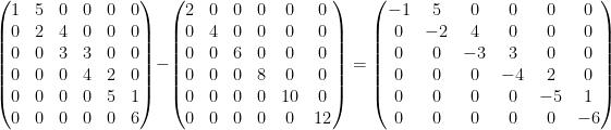 \displaystyle    \left(\begin{matrix}  1 & 5 & 0 & 0 & 0 & 0 \\  0 & 2 & 4 & 0 & 0 & 0 \\  0 & 0 & 3 & 3 & 0 & 0 \\  0 & 0 & 0 & 4 & 2 & 0 \\  0 & 0 & 0 & 0 & 5 & 1 \\  0 & 0 & 0 & 0 & 0 & 6  \end{matrix}\right) -    \left(\begin{matrix}  2 & 0 & 0 & 0 & 0 & 0 \\  0 & 4 & 0 & 0 & 0 & 0 \\  0 & 0 & 6 & 0 & 0 & 0 \\  0 & 0 & 0 & 8 & 0 & 0 \\  0 & 0 & 0 & 0 & 10 & 0 \\  0 & 0 & 0 & 0 & 0 & 12  \end{matrix}\right)    =    \left(\begin{matrix}  -1 & 5 & 0 & 0 & 0 & 0 \\  0 & -2 & 4 & 0 & 0 & 0 \\  0 & 0 & -3 & 3 & 0 & 0 \\  0 & 0 & 0 & -4 & 2 & 0 \\  0 & 0 & 0 & 0 & -5 & 1 \\  0 & 0 & 0 & 0 & 0 & -6  \end{matrix}\right)