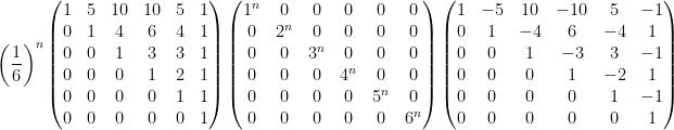 \displaystyle    \left ( \frac{1}{6} \right )^{n}    \left(\begin{matrix}  1 & 5 & 10 & 10 & 5 & 1 \\  0 & 1 & 4 & 6 & 4 & 1 \\  0 & 0 & 1 & 3 & 3 & 1 \\  0 & 0 & 0 & 1 & 2 & 1 \\  0 & 0 & 0 & 0 & 1 & 1 \\  0 & 0 & 0 & 0 & 0 & 1  \end{matrix}\right)    \left(\begin{matrix}  1^{n} & 0 & 0 & 0 & 0 & 0 \\  0 & 2^{n} & 0 & 0 & 0 & 0 \\  0 & 0 & 3^{n} & 0 & 0 & 0 \\  0 & 0 & 0 & 4^{n} & 0 & 0 \\  0 & 0 & 0 & 0 & 5^{n} & 0 \\  0 & 0 & 0 & 0 & 0 & 6^{n}  \end{matrix}\right)    \left(\begin{matrix}  1 & -5 & 10 & -10 & 5 & -1 \\  0 & 1 & -4 & 6 & -4 & 1 \\  0 & 0 & 1 & -3 & 3 & -1 \\  0 & 0 & 0 & 1 & -2 & 1 \\  0 & 0 & 0 & 0 & 1 & -1 \\  0 & 0 & 0 & 0 & 0 & 1  \end{matrix}\right)