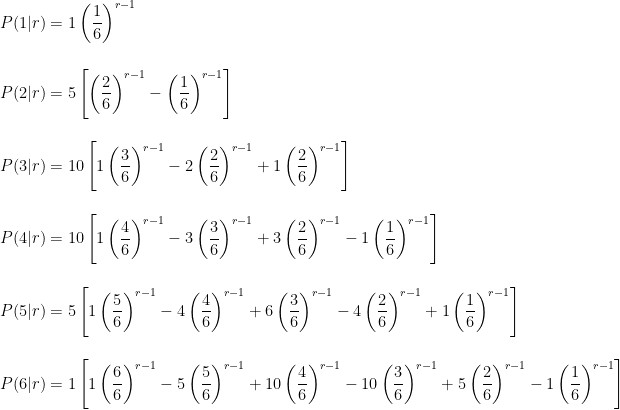 \displaystyle    P(1|r) = 1\left( \frac{1}{6} \right)^{r-1} \ \ \    P(2|r) = 5\left[ \left(\frac{2}{6}\right)^{r-1} -\left( \frac{1}{6} \right)^{r-1}\right] \ \ \    P(3|r) = 10 \left[ 1\left( \frac{3}{6} \right)^{r-1} - 2 \left( \frac{2}{6} \right)^{r-1} + 1\left ( \frac{2}{6} \right )^{r-1} \right] \ \ \    P(4|r) = 10 \left[ 1\left( \frac{4}{6} \right)^{r-1} - 3 \left( \frac{3}{6} \right)^{r-1} + 3 \left( \frac{2}{6} \right)^{r-1} - 1\left ( \frac{1}{6} \right )^{r-1} \right] \ \ \    P(5|r) = 5 \left[ 1\left( \frac{5}{6} \right)^{r-1} - 4\left( \frac{4}{6} \right)^{r-1} + 6 \left( \frac{3}{6} \right)^{r-1} - 4 \left( \frac{2}{6} \right)^{r-1} + 1\left ( \frac{1}{6} \right )^{r-1} \right] \ \ \    P(6|r) = 1 \left[ 1\left( \frac{6}{6}\right)^{r-1} - 5\left( \frac{5}{6} \right)^{r-1} + 10\left( \frac{4}{6} \right)^{r-1} - 10 \left( \frac{3}{6} \right)^{r-1} + 5 \left( \frac{2}{6} \right)^{r-1} - 1\left ( \frac{1}{6} \right )^{r-1} \right]