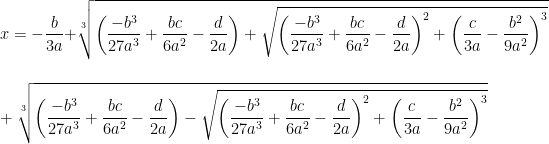 \displaystyle    x= -\frac{b}{3a}+\sqrt[3]{\left(\frac{-b^{3}}{27a^{3}}+\frac{bc}{6a^{2}}-\frac{d}{2a}\right)+\sqrt{\left(\frac{-b^{3}}{27a^{3}}+\frac{bc}{6a^{2}}-\frac{d}{2a}\right)^{2} + \left(\frac{c}{3a}-\frac{b^{2}}{9a^{2}}\right)^{3}}} \\ \\ \\    +\sqrt[3]{\left(\frac{-b^{3}}{27a^{3}}+\frac{bc}{6a^{2}}-\frac{d}{2a}\right)-\sqrt{\left(\frac{-b^{3}}{27a^{3}}+\frac{bc}{6a^{2}}-\frac{d}{2a}\right)^{2}+\left(\frac{c}{3a}-\frac{b^{2}}{9a^{2}}\right)^{3}}}