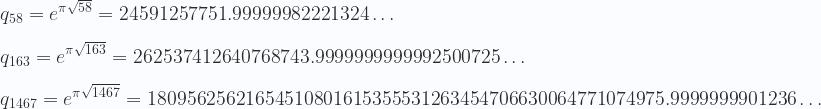 \displaystyle   q_{58}=e^{\pi \sqrt{58} }= 24591257751.99999982221324\ldots\\ \\   q_{163}=e^{\pi \sqrt{163} }= 262537412640768743.9999999999992500725\dots\\ \\  q_{1467}=e^{\pi \sqrt{1467} }=18095625621654510801615355531263454706630064771074975.9999999901236\ldots