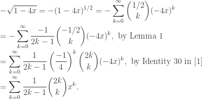 \displaystyle  -\sqrt{1-4x} = -(1-4x)^{1/2} = -\sum_{k=0}^{\infty} \binom{1/2}{k} (-4x)^k \\ = -\sum_{k=0}^{\infty} \frac{-1}{2k-1} \binom{-1/2}{k} (-4x)^k, \text{ by Lemma 1} \\ = \sum_{k=0}^{\infty} \frac{1}{2k-1} \left(\frac{-1}{4}\right)^k \binom{2k}{k} (-4x)^k, \text{ by Identity 30 in [1]} \\ = \sum_{k=0}^{\infty} \frac{1}{2k-1} \binom{2k}{k} x^k.