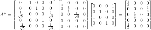 \displaystyle  A^{+}=\begin{bmatrix}  0&1&0&0&0\\  0&0&1&0&0\\  \frac{1}{\sqrt{5}}&0&0&0&\frac{2}{\sqrt{5}}\\  0&0&0&1&0\\  -\frac{2}{\sqrt{5}}&0&0&0&\frac{1}{\sqrt{5}}  \end{bmatrix}\begin{bmatrix}  \frac{1}{4}&0&0&0\\  0&\frac{1}{3}&0&0\\  0&0&\frac{1}{\sqrt{5}}&0\\  0&0&0&0\\  0&0&0&0  \end{bmatrix}\begin{bmatrix}  0&0&0&1\\  0&1&0&0\\  1&0&0&0\\  0&0&1&0  \end{bmatrix}=\begin{bmatrix}  \frac{1}{5}&0&0&0\\  0&0&0&\frac{1}{4}\\  0&\frac{1}{3}&0&0\\  0&0&0&0\\  \frac{2}{5}&0&0&0  \end{bmatrix}