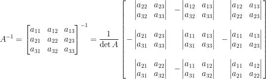 \displaystyle  A^{-1}=\begin{bmatrix}  a_{11}&a_{12}&a_{13}\\  a_{21}&a_{22}&a_{23}\\  a_{31}&a_{32}&a_{33}  \end{bmatrix}^{-1}=\frac{1}{\det A}\left[\!\!\begin{array}{rrr}  \begin{vmatrix}  a_{22}&a_{23}\\  a_{32}&a_{33}  \end{vmatrix}&-\begin{vmatrix}  a_{12}&a_{13}\\  a_{32}&a_{33}  \end{vmatrix}&\begin{vmatrix}  a_{12}&a_{13}\\  a_{22}&a_{23}  \end{vmatrix}\\  &&\\  -\begin{vmatrix}  a_{21}&a_{23}\\  a_{31}&a_{33}  \end{vmatrix}&\begin{vmatrix}  a_{11}&a_{13}\\  a_{31}&a_{33}  \end{vmatrix}&-\begin{vmatrix}  a_{11}&a_{13}\\  a_{21}&a_{23}  \end{vmatrix}\\  &&\\  \begin{vmatrix}  a_{21}&a_{22}\\  a_{31}&a_{32}  \end{vmatrix}&-\begin{vmatrix}  a_{11}&a_{12}\\  a_{31}&a_{32}  \end{vmatrix}&\begin{vmatrix}  a_{11}&a_{12}\\  a_{21}&a_{22}  \end{vmatrix}  \end{array}\!\!\right]