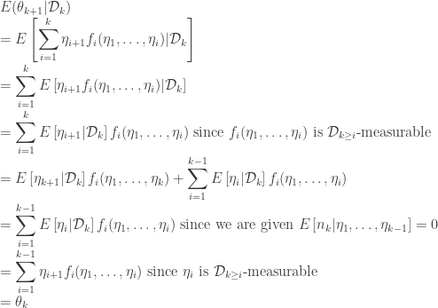 \displaystyle  E(\theta_{k+1}|\mathcal{D}_{k})\\ = E\left[\sum_{i=1}^{k}\eta_{i+1}f_{i}(\eta_{1},\dots,\eta_{i})|\mathcal{D}_{k}\right] \\ = \sum_{i=1}^{k}E\left[\eta_{i+1}f_{i}(\eta_{1},\dots,\eta_{i})|\mathcal{D}_{k}\right] \\ = \sum_{i=1}^{k}E\left[\eta_{i+1}|\mathcal{D}_{k}\right]f_{i}(\eta_{1},\dots,\eta_{i})\mbox{ since }f_{i}(\eta_{1},\dots,\eta_{i})\mbox{ is }\mathcal{D}_{k\ge i}\mbox{-measurable} \\ = E\left[\eta_{k+1}|\mathcal{D}_{k}\right]f_{i}(\eta_{1},\dots,\eta_{k})+\sum_{i=1}^{k-1}E\left[\eta_{i}|\mathcal{D}_{k}\right]f_{i}(\eta_{1},\dots,\eta_{i}) \\ = \sum_{i=1}^{k-1}E\left[\eta_{i}|\mathcal{D}_{k}\right]f_{i}(\eta_{1},\dots,\eta_{i})\mbox{ since we are given }E\left[n_{k}|\eta_{1},\dots,\eta_{k-1}\right]=0 \\ = \sum_{i=1}^{k-1}\eta_{i+1}f_{i}(\eta_{1},\dots,\eta_{i})\mbox{ since }\eta_{i}\mbox{ is }\mathcal{D}_{k\ge i}\mbox{-measurable} \\ = \theta_{k}