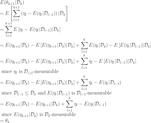 \displaystyle  E(\theta_{k+1}|\mathcal{D}_{k})	\ = E\left[\sum_{l=1}^{k+1}\left(\eta_{l}-E(\eta_{l}|\mathcal{D}_{l-1})\right)|\mathcal{D}_{k}\right] \ = \sum_{l=1}^{k+1}E\left[\eta_{l}-E(\eta_{l}|\mathcal{D}_{l-1})|\mathcal{D}_{k}\right] \ = E(\eta_{k+1}|\mathcal{D}_{k})-E\left[E(\eta_{k+1}|\mathcal{D}_{k})|\mathcal{D}_{k}\right]+\sum_{l=1}^{k}E(\eta_{l}|\mathcal{D}_{k})-E\left[E(\eta_{l}|\mathcal{D}_{l-1})|\mathcal{D}_{k}\right] \ = E(\eta_{k+1}|\mathcal{D}_{k})-E\left[E(\eta_{k+1}|\mathcal{D}_{k})|\mathcal{D}_{k}\right]+\sum_{l=1}^{k}\eta_{l}-E\left[E(\eta_{l}|\mathcal{D}_{l-1})|\mathcal{D}_{k}\right] \ \mbox{ since }\eta_{l}\mbox{ is }\mathcal{D}_{i\ge l}\mbox{-measurable} \ = E(\eta_{k+1}|\mathcal{D}_{k})-E\left[E(\eta_{k+1}|\mathcal{D}_{k})|\mathcal{D}_{k}\right]+\sum_{l=1}^{k}\eta_{l}-E(\eta_{l}|\mathcal{D}_{l-1}) \ \mbox{ since }\mathcal{D}_{l-1}\le\mathcal{D}_{k}\mbox{ and }E(\eta_{l}|\mathcal{D}_{l-1})\mbox{ is }\mathcal{D}_{l-1}\mbox{-measurable} \ = E(\eta_{k+1}|\mathcal{D}_{k})-E(\eta_{k+1}|\mathcal{D}_{k})+\sum_{l=1}^{k}\eta_{l}-E(\eta_{l}|\mathcal{D}_{l-1}) \ \mbox{ since }E(\eta_{k+1}|\mathcal{D}_{k})\mbox{ is }\mathcal{D}_{k}\mbox{-measurable} \ = \theta_{k}