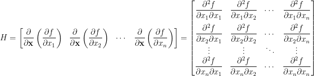 \displaystyle  H=\begin{bmatrix}  \displaystyle\frac{\partial}{\partial\mathbf{x}}\left(\frac{\partial f}{\partial x_1}\right)&\displaystyle\frac{\partial}{\partial\mathbf{x}}\left(\frac{\partial f}{\partial x_2}\right)&\cdots&\displaystyle\frac{\partial}{\partial\mathbf{x}}\left(\frac{\partial f}{\partial x_n}\right)  \end{bmatrix}=\begin{bmatrix}  \displaystyle\frac{\partial^2f}{\partial x_1\partial x_1}&\displaystyle\frac{\partial^2f}{\partial x_1\partial x_2}&\cdots&\displaystyle\frac{\partial^2f}{\partial x_1\partial x_n}\\[1em]  \displaystyle\frac{\partial^2 f}{\partial x_2\partial x_1}&\displaystyle\frac{\partial^2 f}{\partial x_2\partial x_2}&\cdots&\displaystyle\frac{\partial^2 f}{\partial x_2\partial x_n}\\  \vdots&\vdots&\ddots&\vdots\\  \displaystyle\frac{\partial^2 f}{\partial x_n\partial x_1}&\displaystyle\frac{\partial^2f}{\partial x_n\partial x_2}&\cdots&\displaystyle\frac{\partial^2 f}{\partial x_n\partial x_n}  \end{bmatrix}