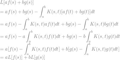 \displaystyle  L[ af(s)+bg(s) ] \newline=   af(s)+bg(s) -\int_a^b {K(s,t) [af(t)+bg(t)] dt}  \newline =  af(s) -\int_a^b {K(s,t) af(t)dt} + bg(s) -\int_a^b {K(s,t) bg(t) dt}  \newline =  af(s) - a\int_a^b {K(s,t) f(t)dt} + bg(s) -b\int_a^b {K(s,t) g(t) dt}  \newline =  a[f(s) -\int_a^b {K(s,t) f(t)dt}] + b[g(s) -\int_a^b {K(s,t) g(t) dt}]   \newline =  a L[f(s)]  + b L[g(s)]