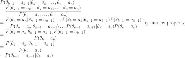 \displaystyle  P(\theta_{k-1} = a_{k-1} \theta_{k}=a_{k},\dots,\theta_{n}=a_{n}) \\ = \frac{P(\theta_{k-1}=a_{k-1},\theta_{k}=a_{k},\dots,\theta_{n}=a_{n})}{P(\theta_{k}=a_{k},\dots,\theta_{n}=a_{n})} \\ = \frac{P(\theta_{n}=a_{n} \theta_{n-1}=a_{n-1})\dots P(\theta_{k}=a_{k} \theta_{k-1}=a_{k-1})P(\theta_{k-1}=a_{k-1})}{P(\theta_{n}=a_{n} \theta_{n-1}=a_{n-1})\dots P(\theta_{k+1}=a_{k+1} \theta_{k}=a_{k})P(\theta_{k}=a_{k})}\mbox{ by markov property} \\ = \frac{P(\theta_{k}=a_{k} \theta_{k-1}=a_{k-1})P(\theta_{k-1}=a_{k-1})}{P(\theta_{k}=a_{k})} \\ = \frac{P(\theta_{k}=a_{k},\theta_{k-1}=a_{k-1})}{P(\theta_{k}=a_{k})} \\ = P(\theta_{k-1}=a_{k-1} \theta_{k}=a_{k})