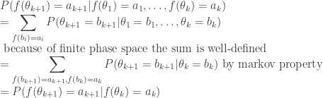 \displaystyle  P(f(\theta_{k+1})=a_{k+1}|f(\theta_{1})=a_{1},\dots,f(\theta_{k})=a_{k}) \\ = \sum_{f(b_{i})=a_{i}}P(\theta_{k+1}=b_{k+1}|\theta_{1}=b_{1},\dots,\theta_{k}=b_{k}) \\ \mbox{ because of finite phase space the sum is well-defined} \\ = \sum_{f(b_{k+1})=a_{k+1},f(b_{k})=a_{k}}P(\theta_{k+1}=b_{k+1}|\theta_{k}=b_{k})\mbox{ by markov property} \\ = P(f(\theta_{k+1})=a_{k+1}|f(\theta_{k})=a_{k})