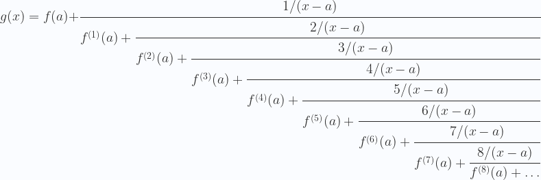 \displaystyle  g(x)=f(a)+ \cfrac{1/(x-a)}{f^{(1)}(a) +\cfrac{2/(x-a)}{f^{(2)}(a) +\cfrac{3/(x-a)}{f^{(3)}(a) +\cfrac{4/(x-a)}{f^{(4)}(a) +\cfrac{5/(x-a)}{f^{(5)}(a) +\cfrac{6/(x-a)}{f^{(6)}(a) +\cfrac{7/(x-a)}{f^{(7)}(a) +\cfrac{8/(x-a)}{f^{(8)}(a) +\dots}}}}}}}}
