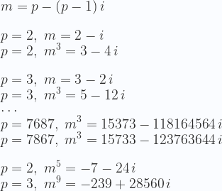 \displaystyle  m = p - (p-1)\,i \\ \\ p=2,\,\, m = 2 - i \\  p=2,\,\, m^3 = 3-4\,i \\ \\  p=3,\,\, m = 3 - 2\,i \\  p=3,\,\, m^3 = 5-12\,i\\  \cdots \\  p=7687,\,\, m^{3} =15373-118164564\,i\\  p=7867,\,\, m^{3} =15733-123763644\,i\\ \\  p=2,\,\, m^{5} =-7-24\,i\\  p=3,\,\, m^{9} =-239+28560\,i