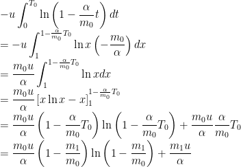 \displaystyle -u\int_{0}^{T_{0}}\ln\left(1-\frac{\alpha}{m_{0}}t\right)dt\\=-u\int_{1}^{1-\frac{\alpha}{m_{0}}T_{0}}\ln x\left(-\frac{m_{0}}{\alpha}\right)dx\\=\frac{m_{0}u}{\alpha}\int_{1}^{1-\frac{\alpha}{m_{0}}T_{0}}\ln x dx\\=\frac{m_{0}u}{\alpha}\left[x\ln x-x\right]_{1}^{1-\frac{\alpha}{m_{0}}T_{0}}\\=\frac{m_{0}u}{\alpha}\left(1-\frac{\alpha}{m_{0}}T_{0}\right)\ln \left(1-\frac{\alpha}{m_{0}}T_{0}\right)+\frac{m_{0}u}{\alpha}\frac{\alpha}{m_{0}}T_{0}\\=\frac{m_{0}u}{\alpha}\left(1-\frac{m_{1}}{m_{0}}\right)\ln \left(1-\frac{m_{1}}{m_{0}}\right)+\frac{m_{1}u}{\alpha}