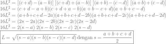 \displaystyle 16L^2=[(c+d)-(a-b)]~[(c+d)+(a-b)]~[(a+b)-(c-d)]~[(a+b)+(c-d)]\\ 16L^2=(c+d-a+b)(c+d+a-b)(a+b-c+d)(a+b+c-d)\\ 16L^2=(a+b+c+d-2a)(a+b+c+d-2b)(a+b+c+d-2c)(a+b+c+d-2d)\\ 16L^2=(2s-2a)(2s-2b)(2s-2c)(2s-2d)\\ 16L^2=2(s-a)~2(s-b)~2(s-c)~2(s-d)\\ \boxed {L=\sqrt{(s-a)(s-b)(s-c)(s-d)}\, \textrm{dengan}\, s=\frac{a+b+c+d}{2}}