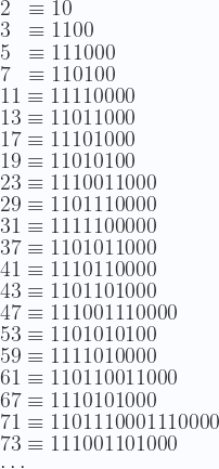 \displaystyle 2  \;\;\equiv 10 \\  3  \;\;\equiv 1100 \\  5  \;\;\equiv 111000 \\  7  \;\;\equiv 110100 \\  11 \equiv 11110000 \\  13 \equiv 11011000 \\ 17 \equiv 11101000 \\ 19 \equiv 11010100 \\ 23 \equiv 1110011000 \\ 29 \equiv 1101110000 \\ 31 \equiv 1111100000 \\ 37 \equiv 1101011000 \\ 41 \equiv 1110110000 \\ 43 \equiv 1101101000 \\ 47 \equiv 111001110000 \\  53 \equiv 1101010100 \\ 59 \equiv 1111010000 \\ 61 \equiv 110110011000 \\ 67 \equiv 1110101000 \\ 71 \equiv 1101110001110000 \\ 73 \equiv 111001101000 \\ \cdots