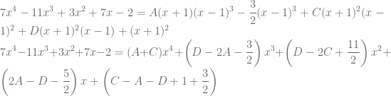 \displaystyle 7x^4-11x^3+3x^2+7x-2=A(x+1)(x-1)^3-\frac{3}{2}(x-1)^3+C(x+1)^2(x-1)^2+D(x+1)^2(x-1)+(x+1)^2\\ 7x^4-11x^3+3x^2+7x-2=(A+C)x^4+\left ( D-2A-\frac{3}{2} \right )x^3+\left ( D-2C+\frac{11}{2} \right )x^2+\left ( 2A-D-\frac{5}{2} \right )x+\left ( C-A-D+1+\frac{3}{2} \right )