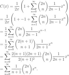 \displaystyle C(x) = \frac{1}{2x} \left(1 + \sum_{n=0}^{\infty} \binom{2n}{n} \frac{1}{2n-1} x^n \right) \\ = \frac{1}{2x} \left(1 + -1 + \sum_{n=1}^{\infty} \binom{2n}{n} \frac{1}{2n-1} x^n \right) \\ = \frac{1}{2} \sum_{n=1}^{\infty} \binom{2n}{n} \frac{1}{2n-1} x^{n-1} \\ = \frac{1}{2} \sum_{n=0}^{\infty} \binom{2(n+1)}{n+1} \frac{1}{2n+1} x^n \\ = \sum_{n=0}^{\infty} \frac{2(n+1)(2n+1)}{2(n+1)^2}\binom{2n}{n} \frac{1}{2n+1} x^n \\ = \sum_{n=0}^{\infty} \frac{1}{n+1}\binom{2n}{n} x^n.