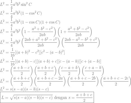 \displaystyle L^2=\frac{1}{4}a^2b^2\sin^2 C\\ L^2=\frac{1}{4}a^2b^2(1-\cos^2 C)\\ L^2=\frac{1}{4}a^2b^2(1-\cos C)(1+\cos C)\\ L^2=\frac{1}{4}a^2b^2\left ( 1-\frac{a^2+b^2-c^2}{2ab} \right )\left ( 1+\frac{a^2+b^2-c^2}{2ab} \right )\\ L^2=\frac{1}{4}a^2b^2\left ( \frac{2ab+a^2+b^2-c^2}{2ab} \right )\left ( \frac{2ab-a^2-b^2+c^2}{2ab} \right )\\ L^2=\frac{1}{16}[(a+b)^2-c^2][c^2-(a-b)^2]\\L^2=\frac{1}{16}[(a+b)-c][(a+b)+c][c-(a-b)][c+(a-b)]\\ L^2=\left ( \frac{a+b-c}{2} \right )\left ( \frac{a+b+c}{2} \right )\left ( \frac{c-a+b}{2} \right )\left ( \frac{c+a-b}{2} \right )\\ L^2=\left ( \frac{a+b+c}{2} \right )\left ( \frac{a+b+c-2a}{2} \right )\left ( \frac{a+b+c-2b}{2} \right )\left ( \frac{a+b+c-2c}{2} \right )\\ L^2=s(s-a)(s-b)(s-c)\\ \boxed {L=\sqrt{s(s-a)(s-b)(s-c)}~\textrm{dengan}~s=\frac{a+b+c}{2}}