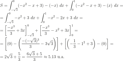 \displaystyle S=\int_{-\sqrt 3}^0(-x^2-x+3)-(-x)~dx+\int_0^1(-x^2-x+3)-(x)~dx=\\\\=\int_{-\sqrt 3}^0-x^2+3~dx+\int_0^1-x^2-2x+3~dx=\\\\=\left[\frac{-x^3}3+3x\right]_{-\sqrt 3}^0+\left[\frac{-x^3}3-x^2+3x\right]_0^1=\\\\=\left[(0)-\left(\frac{-(-\sqrt{3})^3}3-3\sqrt{3}\right)\right]+\left[\left(-\frac 13-1^2+3\right)-(0)\right]=\\\\=2\sqrt 3+\frac 53=\frac{6\sqrt 3+5}3\approx 5.13\mbox{ u.a.}