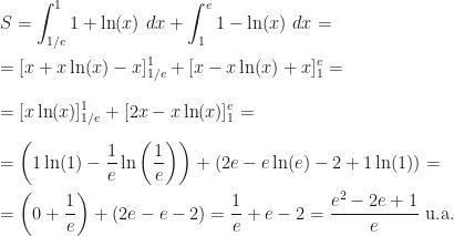 \displaystyle S=\int_{1/e}^11+\ln(x)~dx+\int_1^{e}1-\ln(x)~dx=\\\\=[x+x\ln(x)-x]_{1/e}^1+[x-x\ln(x)+x]_{1}^e=\\\\=[x\ln(x)]_{1/e}^1+[2x-x\ln(x)]_1^e=\\\\=\left(1\ln(1)-\frac 1e\ln\left(\frac 1e\right)\right)+\left(2e-e\ln(e)-2+1\ln(1)\right)=\\\\=\left(0+\frac 1e\right)+(2e-e-2)=\frac 1e+e-2=\frac{e^2-2e+1}e\mbox{ u.a.}