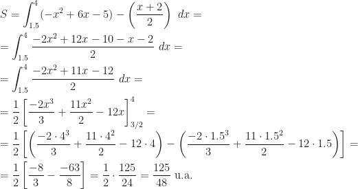 \displaystyle S=\int_{1.5}^4(-x^2+6x-5)-\left(\dfrac{x+2}2\right)~dx=\\\\=\int_{1.5}^{4}\dfrac{-2x^2+12x-10-x-2}2~dx=\\\\=\int_{1.5}^4\dfrac{-2x^2+11x-12}2~dx=\\\\=\frac 12\left[\frac{-2x^3}3+\frac{11x^2}2-12x\right]_{3/2}^4=\\\\=\frac 12\left[\left(\frac{-2\cdot 4^3}3+\frac{11\cdot 4^2}2-12\cdot 4\right)-\left(\frac{-2\cdot {1.5}^3}3+\frac{11\cdot{1.5}^2}2-12\cdot 1.5\right)\right]=\\\\=\frac 12\left[\frac{-8}3-\frac{-63}8\right]=\frac 12\cdot\frac{125}{24}=\frac{125}{48}\mbox{ u.a.}