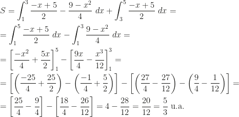 \displaystyle S=\int_1^3\frac{-x+5}2-\frac{9-x^2}4~dx+\int_3^5\frac{-x+5}2~dx=\\\\=\int_1^5\frac{-x+5}2~dx-\int_1^3\frac{9-x^2}4~dx=\\\\=\left[\frac{-x^2}4+\frac{5x}2\right]_1^5-\left[\frac{9x}4-\frac{x^3}{12}\right]_1^3=\\\\=\left[\left(\frac{-25}4+\frac{25}2\right)-\left(\frac{-1}4+\frac 52\right)\right]-\left[\left(\frac{27}4-\frac{27}{12}\right)-\left(\frac 94-\frac 1{12}\right)\right]=\\\\=\left[\frac{25}4-\frac 94\right]-\left[\frac{18}4-\frac{26}{12}\right]=4-\frac{28}{12}=\frac{20}{12}=\frac 53\mbox{ u.a.}