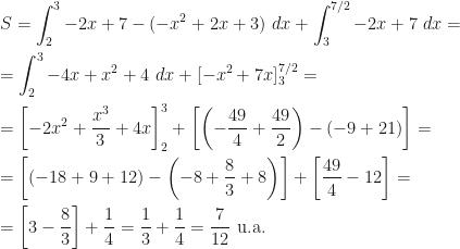 \displaystyle S=\int_2^3 -2x+7-(-x^2+2x+3)~dx+\int_3^{7/2}-2x+7~dx=\\\\=\int_2^3 -4x+x^2+4~dx+[-x^2+7x]_3^{7/2}=\\\\=\left[-2x^2+\frac{x^3}3+4x\right]_2^3+\left[\left(-\frac{49}4+\frac{49}2\right)-(-9+21)\right]=\\\\=\left[\left(-18+9+12\right)-\left(-8+\frac 83+8\right)\right]+\left[\frac{49}4-12\right]=\\\\=\left[3-\frac 83\right]+\frac 14=\frac 13+\frac 14=\frac 7{12}\mbox{ u.a.}