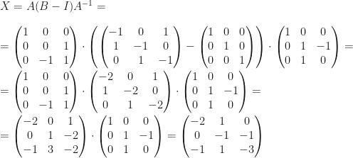 \displaystyle X=A(B-I)A^{-1}=\\\\=\begin{pmatrix}1&0&0\\0&0&1\\0&-1&1\end{pmatrix}\cdot\left (\begin{pmatrix}-1&0&1\\1&-1&0\\0&1&-1\end{pmatrix}-\begin{pmatrix}1&0&0\\0&1&0\\0&0&1\end{pmatrix}\right)\cdot\begin{pmatrix}1&0&0\\0&1&-1\\0&1&0\end{pmatrix}=\\\\=\begin{pmatrix}1&0&0\\0&0&1\\0&-1&1\end{pmatrix}\cdot\begin{pmatrix}-2&0&1\\1&-2&0\\0&1&-2\end{pmatrix}\cdot\begin{pmatrix}1&0&0\\0&1&-1\\0&1&0\end{pmatrix}=\\\\=\begin{pmatrix}-2&0&1\\0&1&-2\\-1&3&-2\end{pmatrix}\cdot\begin{pmatrix}1&0&0\\0&1&-1\\0&1&0\end{pmatrix}=\begin{pmatrix}-2&1&0\\0&-1&-1\\-1&1&-3\end{pmatrix}