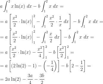 \displaystyle a\int_1^2x\ln(x)~dx-b\int_1^2x~dx=\\\\=a\left[\left.\dfrac{x^2}2\cdot\ln(x)\right|_1^2-\int_1^2\dfrac{x^2}2\cdot\dfrac 1x~dx\right]-b\int_1^2x~dx=\\\\=a\left[\left.\dfrac{x^2}2\cdot\ln(x)\right|_1^2-\int_1^2\dfrac x2~dx\right]-b\int_1^2x~dx=\\\\=a\left[\dfrac{x^2}2\cdot\ln(x)-\dfrac{x^2}4\right]_1^2-b\left[\dfrac{x^2}2\right]_1^2=\\\\=a\left[\left(2\ln(2)-1\right)-\left(-\dfrac 14\right)\right]-b\left[2-\dfrac 12\right]=\\\\=2a\ln(2)-\dfrac{3a}4-\dfrac{3b}2