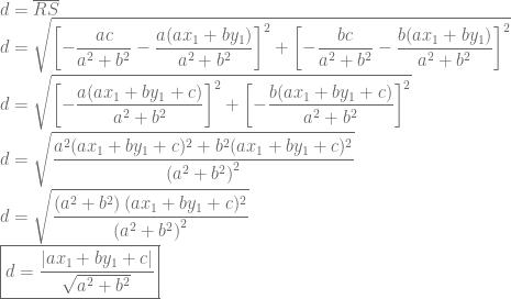 \displaystyle d=\overline{RS}\ d=\sqrt{\left [-\frac{ac}{a^2+b^2}-\frac{a(ax_1+by_1)}{a^2+b^2} \right ]^2+\left [ -\frac{bc}{a^2+b^2}-\frac{b(ax_1+by_1)}{a^2+b^2} \right ]^2}\ d=\sqrt{\left [-\frac{a(ax_1+by_1+c)}{a^2+b^2} \right ]^2+\left [ -\frac{b(ax_1+by_1+c)}{a^2+b^2} \right ]^2}\ d=\sqrt{\frac{a^2(ax_1+by_1+c)^2+b^2(ax_1+by_1+c)^2}{\left ( a^2+b^2 \right )^2}}\ d=\sqrt{\frac{\left ( a^2+b^2 \right )(ax_1+by_1+c)^2}{\left ( a^2+b^2 \right )^2}}\\boxed {d=\frac{|ax_1+by_1+c|}{\sqrt{a^2+b^2}}}