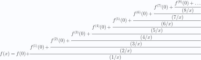 \displaystyle f(x)=f(0)+\cfrac{f^{(1)}(0)+\cfrac{f^{(2)}(0)+\cfrac{f^{(3)}(0)+\cfrac{f^{(4)}(0)+\cfrac{f^{(5)}(0)+\cfrac{f^{(6)}(0)+\cfrac{f^{(7)}(0)+\cfrac{f^{(8)}(0)+\dots}{(8/x)}}{(7/x)}}{(6/x)}}{(5/x)}}{(4/x)}}{(3/x)}}{(2/x)}}{(1/x)}