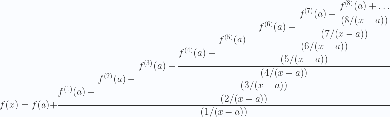 \displaystyle f(x)=f(a)+\cfrac{f^{(1)}(a)+\cfrac{f^{(2)}(a)+\cfrac{f^{(3)}(a)+\cfrac{f^{(4)}(a)+\cfrac{f^{(5)}(a)+\cfrac{f^{(6)}(a)+\cfrac{f^{(7)}(a)+\cfrac{f^{(8)}(a)+\dots}{(8/(x-a))}}{(7/(x-a))}}{(6/(x-a))}}{(5/(x-a))}}{(4/(x-a))}}{(3/(x-a))}}{(2/(x-a))}}{(1/(x-a))}