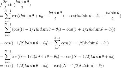 \displaystyle f\frac{2r}{A}\sin(\frac{kd\sin\theta}{2})\\=\sum_{i=0}^{N-1}\cos(ikd\sin\theta+\theta_{0}-\frac{kd\sin\theta}{2})-\cos(ikd\sin\theta+\theta_{0}+\frac{kd\sin\theta}{2})\\=\sum_{i=0}^{N-1}\left(\cos((i-1/2)kd\sin\theta+\theta_{0})-\cos((i+1/2)kd\sin\theta+\theta_{0})\right)\\=\cos((-1/2)kd\sin\theta+\theta_{0})+\sum_{i=1}^{N-1}\cos((i-1/2)kd\sin\theta+\theta_{0})\\-\sum_{i=0}^{N-2}\cos((i+1/2)kd\sin\theta+\theta_{0})-\cos((N-1/2)kd\sin\theta+\theta_{0})\\=\cos((-1/2)kd\sin\theta+\theta_{0})-\cos((N-1/2)kd\sin\theta+\theta_{0})