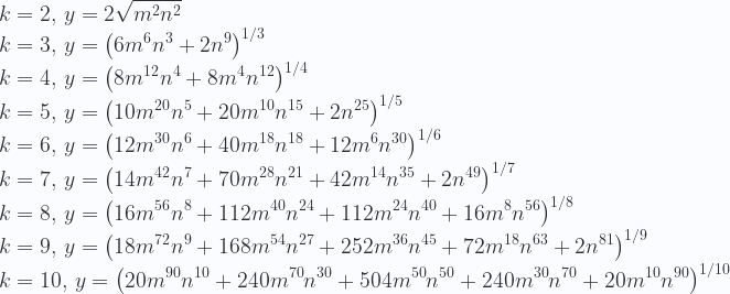 \displaystyle k=2,\,y= 2 \sqrt{m^2 n^2} \\   k=3,\,y= \left(6 m^6 n^3+2 n^9\right)^{1/3} \\   k=4,\,y= \left(8 m^{12} n^4+8 m^4 n^{12}\right)^{1/4} \\   k=5,\,y=  \left(10 m^{20} n^5+20 m^{10} n^{15}+2 n^{25}\right)^{1/5} \\  k=6,\,y= \left(12 m^{30} n^6+40 m^{18} n^{18}+12 m^6 n^{30}\right)^{1/6} \\   k=7,\,y= \left(14 m^{42} n^7+70 m^{28} n^{21}+42 m^{14} n^{35}+2 n^{49}\right)^{1/7} \\  k=8,\,y= \left(16 m^{56} n^8+112 m^{40} n^{24}+112 m^{24} n^{40}+16 m^8 n^{56}\right)^{1/8} \\  k=9,\,y=  \left(18 m^{72} n^9+168 m^{54} n^{27}+252 m^{36} n^{45}+72 m^{18} n^{63}+2 n^{81}\right)^{1/9} \\  k=10,\,y=  \left(20 m^{90} n^{10}+240 m^{70} n^{30}+504 m^{50} n^{50}+240 m^{30} n^{70}+20 m^{10} n^{90}\right)^{1/10}