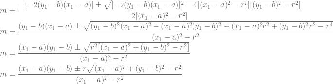 \displaystyle m=\frac{-[-2(y_1-b)(x_1-a)]\pm \sqrt{[-2(y_1-b)(x_1-a)]^2-4[(x_1-a)^2-r^2][(y_1-b)^2-r^2]}}{2[(x_1-a)^2-r^2]}\\ m=\frac{(y_1-b)(x_1-a)\pm \sqrt{(y_1-b)^2(x_1-a)^2-(x_1-a)^2(y_1-b)^2+(x_1-a)^2r^2+(y_1-b)^2r^2-r^4}}{(x_1-a)^2-r^2}\\ m=\frac{(x_1-a)(y_1-b)\pm \sqrt{r^2[(x_1-a)^2+(y_1-b)^2-r^2]}}{(x_1-a)^2-r^2}\\ m=\frac{(x_1-a)(y_1-b)\pm r\sqrt{(x_1-a)^2+(y_1-b)^2-r^2}}{(x_1-a)^2-r^2}