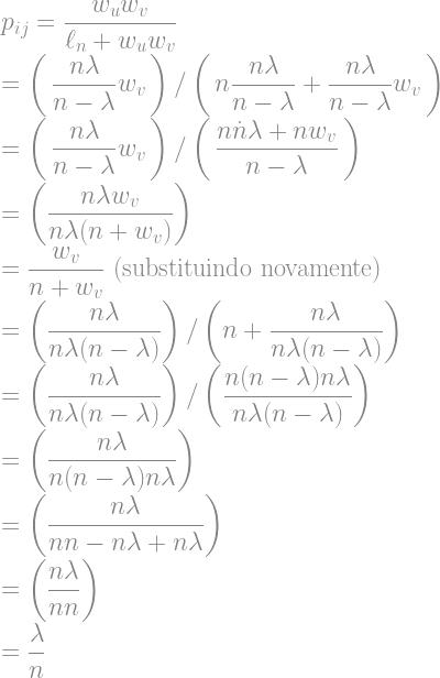\displaystyle p_{ij} = \frac{w_u w_v}{\ell_n + w_u w_v} \\ = \left( \, \frac{n \lambda}{n - \lambda} w_v \, \right) / \left( \, n \frac{n\lambda}{n - \lambda} + \frac{n\lambda}{n - \lambda} w_v \, \right) \\ = \left( \, \frac{n \lambda}{n - \lambda} w_v \, \right) / \left( \, \frac{n \dot n \lambda + nw_v}{n - \lambda} \, \right) \\ = \left( \frac{n \lambda w_v}{n\lambda (n + w_v)}\right) \\ = \frac{w_v}{n + w_v} \text{ (substituindo novamente)} \\ = \left( \frac{n \lambda}{n\lambda (n - \lambda)}\right) / \left( n + \frac{n \lambda}{n\lambda (n - \lambda)} \right) \\ = \left( \frac{n \lambda}{n\lambda (n - \lambda)}\right) / \left( \frac{n(n - \lambda)n \lambda}{n\lambda (n - \lambda)} \right) \\ = \left( \frac{n \lambda}{n(n - \lambda)n \lambda} \right) \\ = \left( \frac{n \lambda}{n n - n\lambda + n \lambda} \right) \\ = \left( \frac{n \lambda}{n n} \right) \\ = \frac{\lambda}{n}