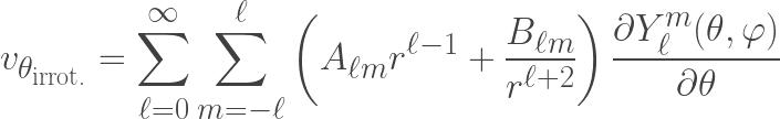 \displaystyle v_{\theta_{\text{irrot.}}} =  \sum \limits_{\ell=0}^{\infty}  \sum\limits_{m=-\ell}^{\ell} \left(A_{\ell m}r^{\ell-1} + \frac{B_{\ell m}}{r^{\ell+2}}\right) \frac{\partial Y^m_{\ell}(\theta,\varphi)}{\partial \theta}