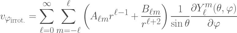 \displaystyle v_{\varphi_{\text{irrot.}}} =  \sum  \limits_{\ell=0}^{\infty}  \sum\limits_{m=-\ell}^{\ell} \left(A_{\ell  m}r^{\ell-1} + \frac{B_{\ell m}}{r^{\ell+2}}\right)\frac{1}{\sin{\theta}}\frac{\partial  Y^m_{\ell}(\theta,\varphi)}{\partial \varphi}