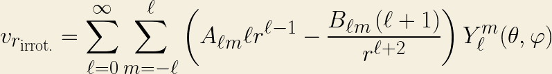\displaystyle v_{r_{\text{irrot.}}} =  \sum \limits_{\ell=0}^{\infty}  \sum\limits_{m=-\ell}^{\ell} \left(A_{\ell m} \ell r^{\ell-1} - \frac{B_{\ell m}\left(\ell + 1\right)}{r^{\ell+2}}\right) Y^m_{\ell}(\theta,\varphi)