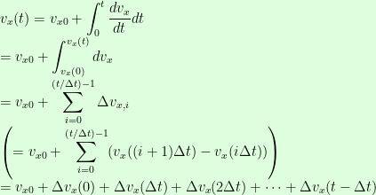 \displaystyle v_{x}(t)=v_{x0}+\int_{0}^{t}\frac{dv_{x}}{dt}dt\\=v_{x0}+\int_{v_{x}(0)}^{v_{x}(t)} dv_{x}\\=v_{x0}+\sum_{i=0}^{(t/\Delta t)-1}\Delta v_{x,i}\\\left(=v_{x0}+\sum_{i=0}^{(t/\Delta t)-1}(v_{x}((i+1)\Delta t)-v_{x}(i\Delta t))\right)\\=v_{x0}+\Delta v_{x}(0)+\Delta v_{x}(\Delta t)+\Delta v_{x}(2\Delta t)+\cdots +\Delta v_{x}(t-\Delta t)