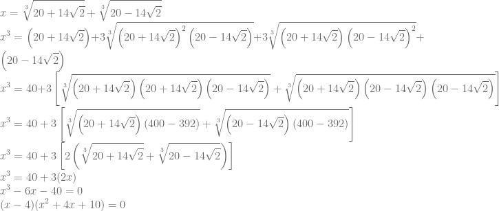 \displaystyle x=\sqrt[3]{20+14\sqrt{2}}+\sqrt[3]{20-14\sqrt{2}}\\ x^3=\left ( 20+14\sqrt{2} \right )+3\sqrt[3]{\left ( 20+14\sqrt{2} \right )^2\left ( 20-14\sqrt{2} \right )}+3\sqrt[3]{\left ( 20+14\sqrt{2} \right )\left ( 20-14\sqrt{2} \right )^2}+\left ( 20-14\sqrt{2} \right )\\ x^3=40+3\left [ \sqrt[3]{\left ( 20+14\sqrt{2} \right )\left ( 20+14\sqrt{2} \right )\left ( 20-14\sqrt{2} \right )}+\sqrt[3]{\left ( 20+14\sqrt{2} \right )\left ( 20-14\sqrt{2} \right )\left ( 20-14\sqrt{2} \right )} \right ]\\ x^3=40+3\left [ \sqrt[3]{\left ( 20+14\sqrt{2} \right )(400-392)} +\sqrt[3]{\left ( 20-14\sqrt{2} \right )(400-392)}\right ]\\x^3=40+3\left [ 2\left ( \sqrt[3]{20+14\sqrt{2}}+\sqrt[3]{20-14\sqrt{2}} \right ) \right ]\\ x^3=40+3(2x)\\ x^3-6x-40=0\\ (x-4)(x^2+4x+10)=0