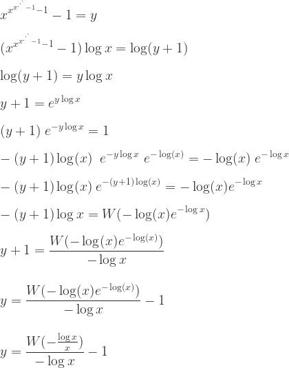 \displaystyle x^{x^{x^{.^{.^{.}}}-1}-1}-1=y \\ \\  (x^{x^{x^{.^{.^{.}}}-1}-1}-1) \log x= \log (y+1) \\ \\   \log (y+1) = y \log x \\ \\  y+1 = e^{y \log x}  \\ \\  (y+1) \; e^{-y \log x}=  1 \\ \\  -(y+1) \log(x) \; \;  e^{-y \log x} \; e^{-\log (x)} =  -\log(x) \;e^{-\log x} \\ \\  -(y+1) \log(x) \;  e^{-(y+1) \log (x)} = -\log (x) e^{-\log x} \\ \\  -(y+1)\log x = W(-\log (x) e^{-\log x}) \\ \\  y+1 = \frac{W(-\log (x) e^{-\log (x)})}{-\log x} \\ \\ \\ y = \frac{W(-\log (x) e^{-\log (x)})}{-\log x}-1 \\ \\ \\ y = \frac{W(-\frac{\log x}{x})}{-\log x}-1