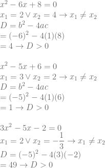 \displaystyle x^2-6x+8=0\\ x_1=2 \vee x_2=4\rightarrow x_1\neq x_2\\ D=b^2-4ac\\ =(-6)^2-4(1)(8)\\ =4\rightarrow D>0\\ \\x^2-5x+6=0\\ x_1=3 \vee x_2=2\rightarrow x_1\neq x_2\\ D=b^2-4ac\\ =(-5)^2-4(1)(6)\\ =1\rightarrow D>0\\ \\3x^2-5x-2=0\\ x_1=2 \vee x_2=-\frac{1}{3}\rightarrow x_1\neq x_2\\ D=(-5)^2-4(3)(-2)\\ =49\rightarrow D>0